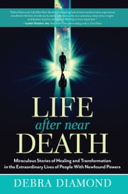 Life After Near Death - Miraculous Stories of Healing and Transformation in the Extraordinary Lives of People With Newfound Powers ebook by Diamond,Debra