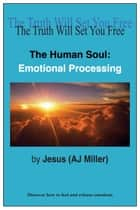 The Human Soul: Emotional Processing ebook by Jesus (AJ Miller)