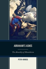 Abraham's Ashes - The Absurdity of Monotheism ebook by Peter Heinegg