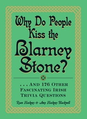 Why Do People Kiss the Blarney Stone?: And 176 Other Fascinating Irish Trivia Questions ebook by Ryan Hackney,Amy Hackney Blackwell