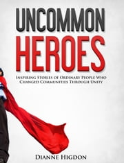 Uncommon Heroes - Inspiring Stories of Ordinary People Who Changed Communities Through Unity ebook by Dianne Higdon