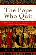 The Pope Who Quit - A True Medieval Tale of Mystery, Death, and Salvation ebook by Jon M. Sweeney