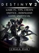 Destiny 2 Game PC, Tips, Cheats, Exotics, Download Guide Unofficial ebook by Chala Dar