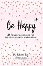 Be Happy - 35 Powerful Methods for Personal Growth & Well-Being ebook by Dr. Rebecca Ray