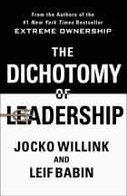 The Dichotomy of Leadership - Balancing the Challenges of Extreme Ownership to Lead and Win ebook by Jocko Willink, Leif Babin