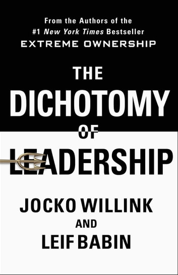 The Dichotomy of Leadership - Balancing the Challenges of Extreme Ownership to Lead and Win ebook by Jocko Willink,Leif Babin