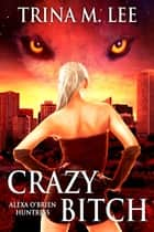 Crazy Bitch (Alexa O'Brien Huntress Book 10) ebook by Trina M. Lee