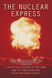 The Nuclear Express - A Political History of the Bomb and Its Proliferation ebook by Thomas C. Reed, Danny B. Stillman