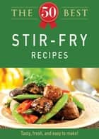 The 50 Best Stir-Fry Recipes - Tasty, fresh, and easy to make! ebook by Adams Media