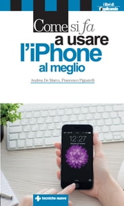 Come si fa a usare l'iPhone al meglio - Dalle basi all'integrazione con iPad e Mac ebook by Andrea De Marco, Francesco Pignatelli