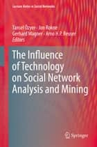The Influence of Technology on Social Network Analysis and Mining ebook by Tansel Özyer,Jon Rokne,Gerhard Wagner,Arno H.P. Reuser