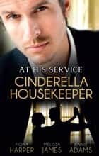 At His Service - Cinderella Housekeeper - 3 Book Box Set, Volume 1 ebook by Fiona Harper, Melissa James, Jennie Adams