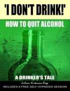 'I Don't Drink!' - How to Quit Alcohol - A Drinker's Tale ebook by Julian Kirkman-Page