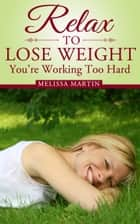 Relax to Lose Weight: How to Shed Pounds Without Starvation Dieting, Gimmicks or Dangerous Diet Pills, Using the Power of Sensible Foods, Water, Oxygen and Self-Image Psychology ebook by Melissa Martin