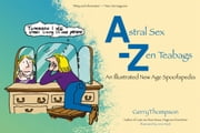 Astral Sex-Zen Teabags - An Illustrated New Age Spoofapedia ebook by Gerry Thompson,Anne Ward