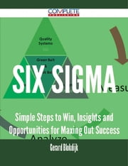 Six Sigma - Simple Steps to Win, Insights and Opportunities for Maxing Out Success ebook by Gerard Blokdijk