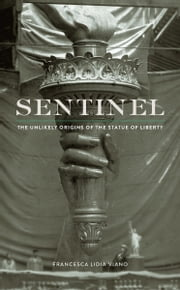 Sentinel - The Unlikely Origins of the Statue of Liberty ebook by Francesca Lidia Viano
