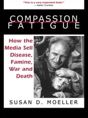 Compassion Fatigue - How the Media Sell Disease, Famine, War and Death ebook by Susan D. Moeller