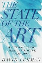The State of the Art - A Chronicle of American Poetry, 1988-2014 ebook by David Lehman