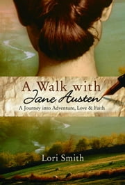 A Walk with Jane Austen - A Journey into Adventure, Love, and Faith ebook by Lori Smith
