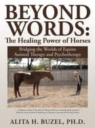 Beyond Words: the Healing Power of Horses ebook by Alita H. Buzel, PhD