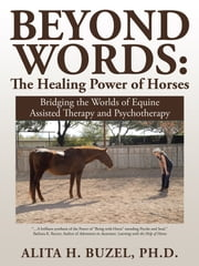Beyond Words: the Healing Power of Horses - Bridging the Worlds of Equine Assisted Therapy and Psychotherapy ebook by Alita H. Buzel, PhD
