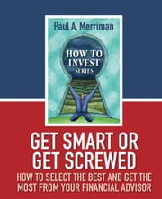 Get Smart or Get Screwed: How To Select The Best and Get The Most From Your Financial Advisor ebook by Paul Merriman