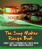 The Soup Maker Recipe Book: How I Lost 7 Pounds In 7 Days With My Soup Maker Recipes ebook by Sam Milner