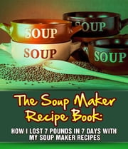 The Soup Maker Recipe Book: How I Lost 7 Pounds In 7 Days With My Soup Maker Recipes ebook by My Weight Loss Dream