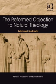 The Reformed Objection to Natural Theology ebook by Dr Michael Sudduth,Professor Jerome Gellman,Professor Paul Helm,Professor Linda Zagzebski