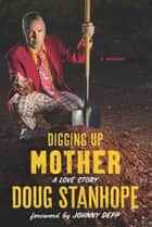 Digging Up Mother - A Love Story ebook by Doug Stanhope, Johnny Depp