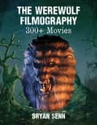 The Werewolf Filmography - 300+ Movies ebook by Bryan Senn