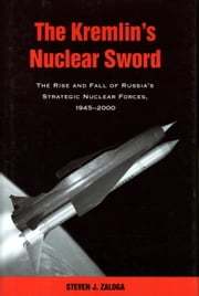 The Kremlin's Nuclear Sword - The Rise and Fall of Russia's Strategic Nuclear Forces 1945-2000 ebook by Steven J. Zaloga