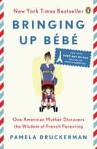 Bringing Up Bébé - One American Mother Discovers the Wisdom of French Parenting (now with Bébé Dayby Day: 100 Keys to French Parenting) ebook by Pamela Druckerman