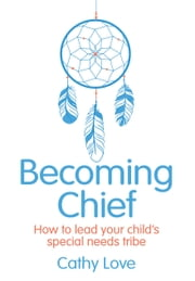 Becoming Chief - How to Lead Your Child's Special Needs Tribe ebook by Cathy Love