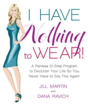 I Have Nothing To Wear! - A Painless 12-Step Program to Declutter Your Life So You Never Have to Say This Again! ebook by Jill Martin,Dana Ravich