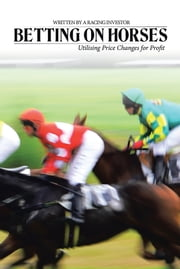 Betting on Horses - Utilising Price Changes for Profit ebook by Racing Investor