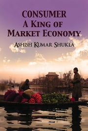 Consumer - A King of Market Economy ebook by Ashish Kumar Shukla