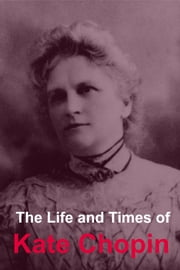 The Life and Times of Kate Chopin ebook by Golgotha Press