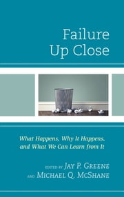 Failure Up Close - What Happens, Why It Happens, and What We Can Learn from It ebook by Jay P. Greene, Michael Q. McShane