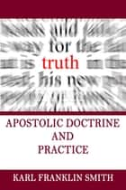 Apostolic Doctrine and Practice ebook by Karl F Smith, Eric A. Beda