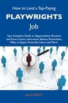 How to Land a Top-Paying Playwrights Job: Your Complete Guide to Opportunities, Resumes and Cover Letters, Interviews, Salaries, Promotions, What to Expect From Recruiters and More ebook by Pratt Alice