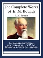 The Complete Works of E. M. Bounds - Power Through Prayer; Prayer and Praying Men; The Essentials of Prayer; The Necessity of Prayer; The Possibilities of Prayer; The Reality of Prayer; Purpose in Prayer; The Weapon of Prayer ebook by E. M. Bounds