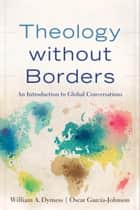 Theology without Borders - An Introduction to Global Conversations eBook by William A. Dyrness, Oscar García-Johnson