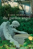 The Garden Angel - A Novel ebook by Mindy Friddle