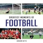 Greatest Moments of Football ebook by Graham Betts