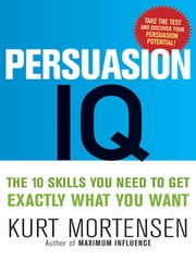 Persuasion IQ - The 10 Skills You Need to Get Exactly What You Want ebook by Kurt Mortensen