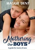 Mothering Our Boys - A Guide for Mums of Sons ebook by Maggie Dent