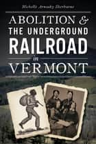 Abolition and the Underground Railroad in Vermont ebook by Michelle Sherburne