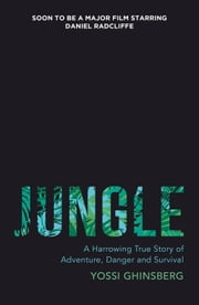 Jungle: A Harrowing True Story of Adventure, Danger and Survival ebook by Yossi Ghinsberg